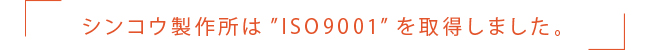 シンコウ製作所は'ISO9001'を取得しました
